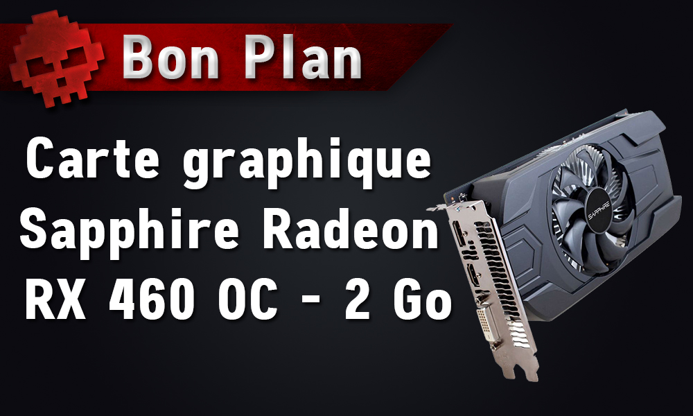 bon plan carte graphique sapphire radeon rx 460 oc 94 04 chez grosbill. Black Bedroom Furniture Sets. Home Design Ideas