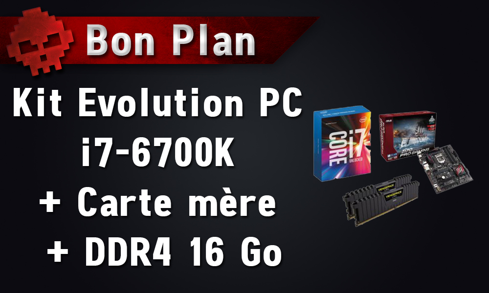 bon plan kit evolution pc i7 6700k carte m re ddr4 16 go 599 chez. Black Bedroom Furniture Sets. Home Design Ideas