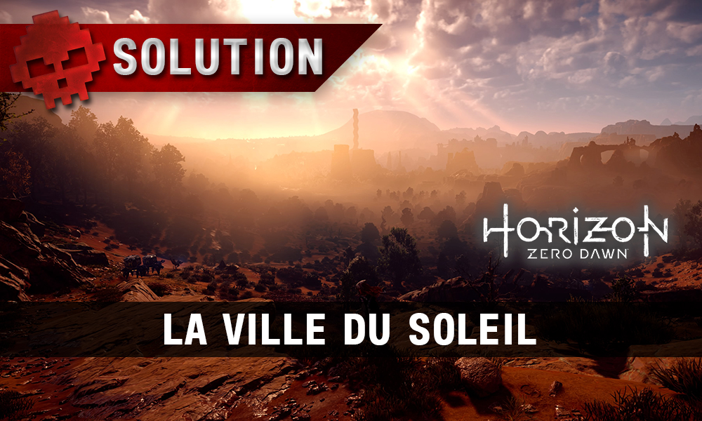 Soluce complète de Horizon: Zero Dawn La ville du soleil