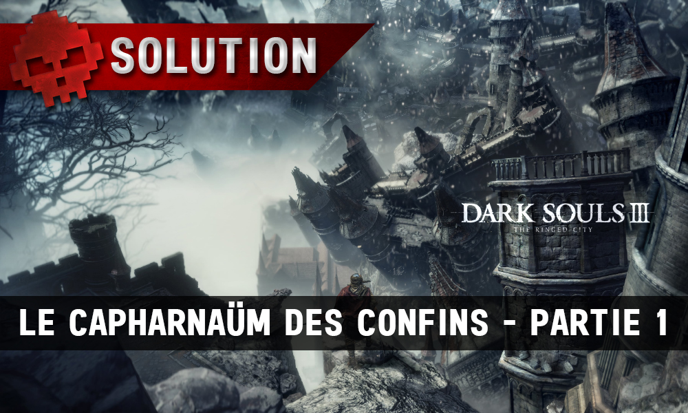 Solution Dark Souls 3 The Ringed City - Le capharnaüm des confins partie 1