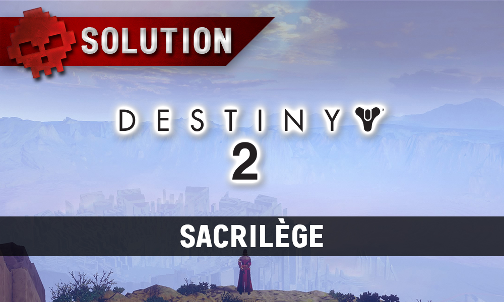 Soluce Destiny 2 - Sacrilège