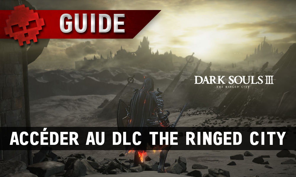 Guide Dark Souls 3 - Accéder au DLC The Ringed City