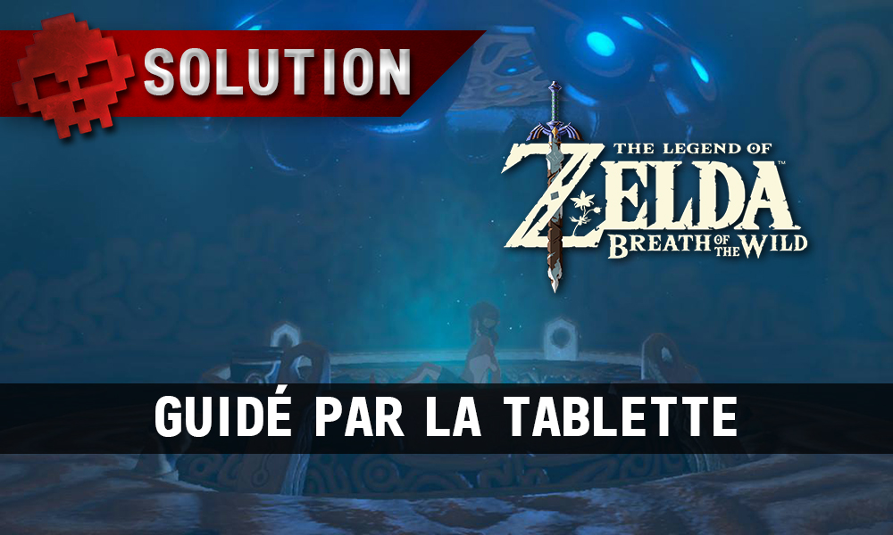 Soluce complète de Zelda Breath of the Wild guidé par la tablette